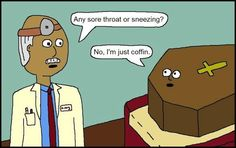 """""""Any sore throat or sneezing?""""   """"No, I'm just coffin."""" :)"""