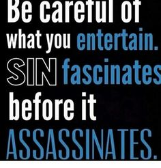 Image result for be careful of what you entertain sin fascinated before it assassinates