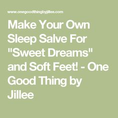 "Make Your Own Sleep Salve For ""Sweet Dreams"" and Soft Feet! - One Good Thing by Jillee"