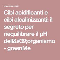 Cibi acidificanti e cibi alcalinizzanti: il segreto per riequilibrare il pH dell'organismo - greenMe
