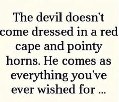 The devil doesn't come dressed in a red cape and pointy horns. He comes as everything you've ever wished for...