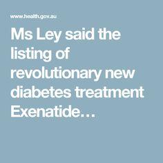 Ms Ley said the listing of revolutionary new diabetes treatment Exenatide…