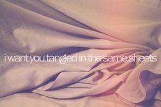 I want you tangled in the same sheets.