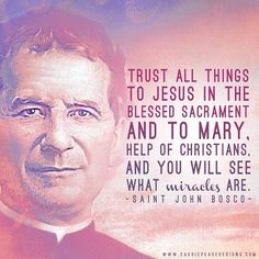 St. John Bosco!  With the Blessed Sacrament and Mary you will find miracles!