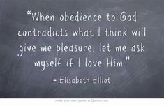 """When obedience to God contradicts what I think will give me pleasure, let me ask myself if I love Him."" Elisabeth Elliot"
