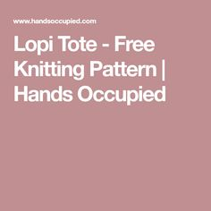 Lopi Tote - Free Knitting Pattern | Hands Occupied