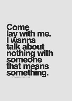 i wanna talk about nothing with someone that means something.