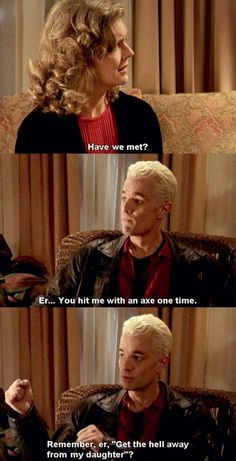 "-""Have we met?"" -""Er...you hit me with an ax one time. Remember, 'Get the hell away from my daughter'?"" #btvs #Spike"