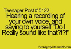 teenager post... i wish we sounded like we think we sound like... i dont know how anyone talks to me... i would get so annoyed with my voice...
