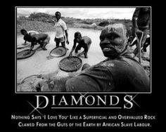 """Diamantes. Nada dice mejor """"Te amo"""" como una superficial y sobrevalorada roca arrancada de las entrañas de la Tierra por mano de obra esclava de Africa."""