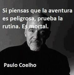 Paulo Coelho If you think adventure is dangerous, try routine. Fatal.