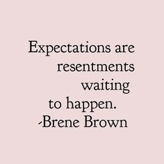 Brene Brown Quotes Expectations are resentments waiting to happen. Words Quotes, Wise Words, Me Quotes, Motivational Quotes, Inspirational Quotes, Sayings, Qoutes, Great Quotes, Quotes To Live By