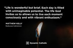 """""""Life is wonderful but brief. Each day is filled with unimaginable potential. The life God invites us to allow us to live each moment consciously and with vibrant enthusiasm."""" Matthew Kelly, Rediscover Catholicism"""