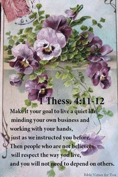 1 Tess. 4:11.12 | Make it your goal to live a quiet life minding your own business & working with your hands, just as we instructed you before. Then people who are not believers will respect the way you live, & you will not need to depend on others.