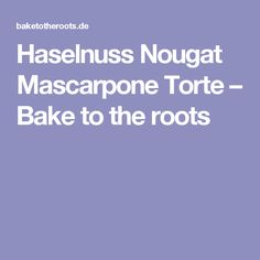 Haselnuss Nougat Mascarpone Torte – Bake to the roots