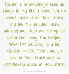 Father, I acknowledge that at times in my life I have fed on ashes instead of Your Word and let my deluded heart mislead me. Help me recognize when the thing I'm holding onto for security is a lie. (Isaiah 44:20) Teach me to walk in Your truth and to completely trust in You alone. Hungry Hearts, Meaningful Words, Your Word, Help Me, Bible Verses, Trust, My Life, Prayers, Strength