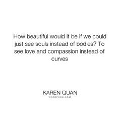 "Karen Quan - ""How beautiful would it be if we could just see souls instead of bodies? To see love..."". quotes, compassion, beautiful, vanity, body-image, souls, gorgeous, sexual, love, word-junkies, bodies, skin-deep, appealing, curves, deeper-meaning"