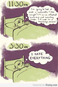 A chaque fois!!! 11:30 (se coucher à heure raisonnable pour être en forme le lendemain (bonne résolution) 3:30 Je déteste TOUUUTTTT  (traduction grossière pas dans le détail)  Every. Freaking. Night.