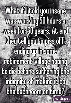 What if I told you insane was working 50 hours a week for 50 years. At end they tell you to piss off; ending up in some retirement village hoping to die before suffering the indignity of making it to the bathroom on time?