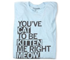You've cat to be kitten me right meow. Yep, it's a real thing.