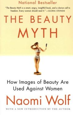* The Beauty Myth: How Images of Beauty Are Used Against Women by Naomi Wolf,http://www.amazon.com/dp/0060512180/ref=cm_sw_r_pi_dp_O6qMsb0AQ5G5S951