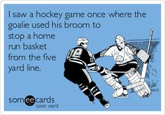 I saw a hockey game once where the goalie used his broom to stop a home run basket from the five yard line.