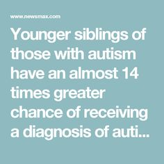 Younger siblings of those with autism have an almost 14 times greater chance of receiving a diagnosis of autism than those with a neurotypical older sibling.