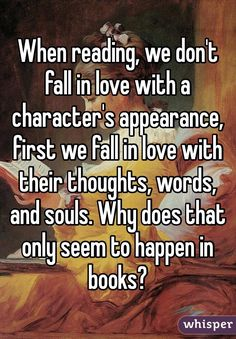 """When reading, we don't fall in love with a character's appearance, first we fall in love with their thoughts, words, and souls. Why does that only seem to happen in books? Book Memes, Book Quotes, I Love Books, Good Books, Books To Read, True Quotes, Funny Quotes, Book Nerd Problems, Whisper Quotes"