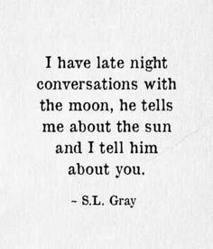 I have late night conversations with the moon, he tells me about the sun and I tell him about you.