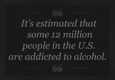 It's estimated that some 12 million people in the U.S. are addicted to alcohol and in need of some form of alcohol rehab.