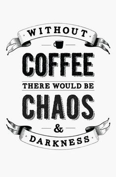 Without coffee there would be chaos & darkness. #coffee--- I AGREE, LOVE, LOVE...