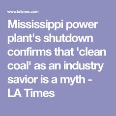 Mississippi power plant's shutdown confirms that 'clean coal' as an industry savior is a myth - LA Times