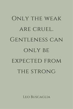 "««« ""Only the weak are cruel. Gentleness can only be expected from the strong."" ― Leo Buscaglia."