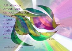 """All of your emotions, especially your strongest and most difficult, are storehouses of unlimited energy."""" ~~ Karla McLaren"""