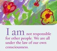 I am not responsible for other people. We are all under the law of our own consciousness.  ~ Louise L. Hay