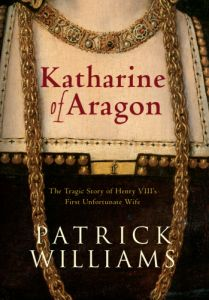 Katharine of Aragon: The Tragic Story of Henry VIII's First Unfortunate Wife by Patrick Williams