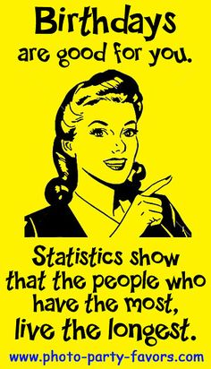 Birthday Cartoon - Birthdays are good for you. Statistics show that the people who have the most, live the longest.