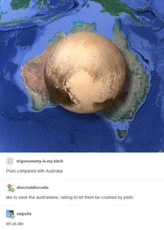 Hilarious debate starts after discovery Australia is bigger than Pluto Tumblr Stuff, Funny Tumblr Posts, Dankest Memes, Funny Memes, Hilarious, Troll, Doja Cat, Just For Laughs, The Funny