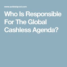 Who Is Responsible For The Global Cashless Agenda?