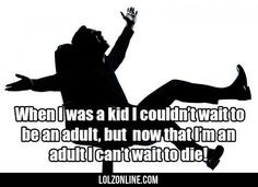 When I Was A Kid I Couldn't Wait To Be An Adult... #lol #haha #funny