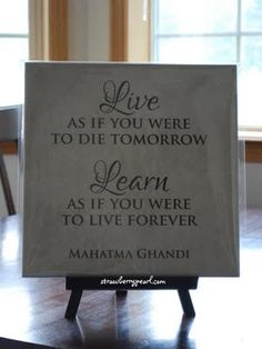 Live as if you were to die tomorrow.  Learn as if you were to live forever. ~ Ghandi