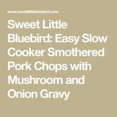 Sweet Little Bluebird: Easy Slow Cooker Smothered Pork Chops with Mushroom and Onion Gravy