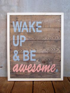 """Wake Up & Be Awesome"" Painting. I want this for my bedroom when I repaint and change colors to gray and coral. :)"