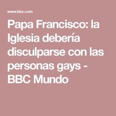 Papa Francisco: la Iglesia debería disculparse con las personas gays - BBC Mundo