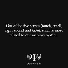 Out of the five senses (touch, smell, sight, sound and taste), smell is more related to our memory system.