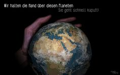 Dieser Planet ist zerbrechlich... Sie geht Kaputt(Mit sie ist die Erde gemeint;)
