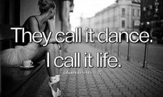 I would say you have not truly lived until you have danced.