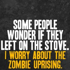 Some people wonder if they left on the stove. I worry about the #Zombie uprising.