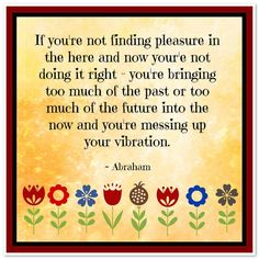 If you're not finding pleasure in the here and now, you are not doing it right - you're bringing too much of the past or too much of the future into the now and you're messing up your vibration. Abraham-Hicks Quotes (AHQ3020) #now #vibration