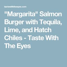 """""""Margarita"""" Salmon Burger with Tequila, Lime, and Hatch Chiles - Taste With The Eyes"""